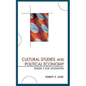 Cultural Studies and Political Economy Toward a New Integration by Babe & Robert E.