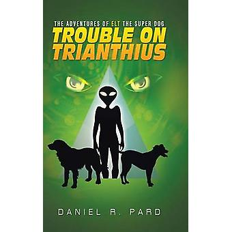 The Adventures Of ELT The Super Dog Trouble On Trianthius by Pard & Daniel R.
