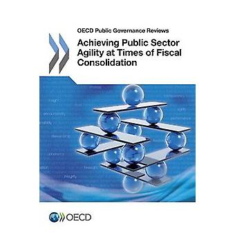 OECD Public Governance Reviews Achieving Public Sector Agility at Times of Fiscal Consolidation by OECD