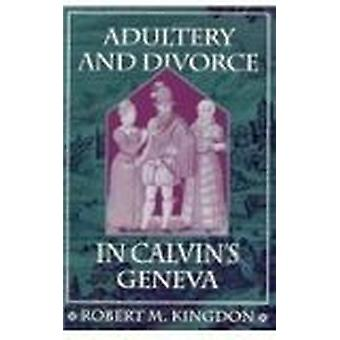 Adultery and Divorce in Calvin's Geneva by Robert M. Kingdon - 978067