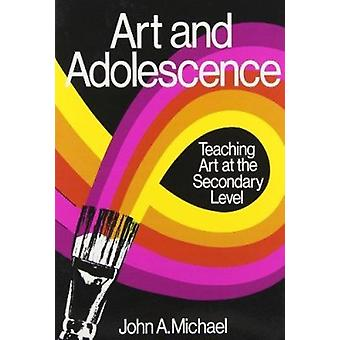 Art and Adolescence - Teaching Art at the Secondary Level by John A. M