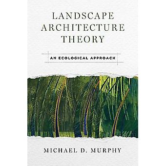 Landscape Architecture Theory - An Ecological Approach by Michael D. M