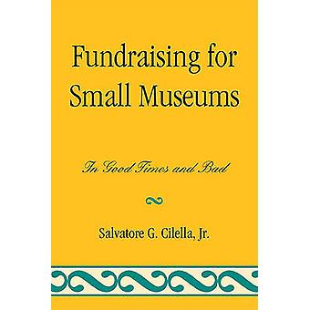 Fundraising for Small Museums - In Good Times and Bad by Salvatore G.