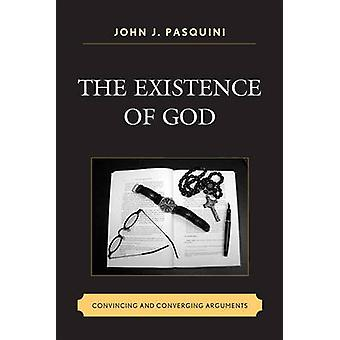 The Existence of God - Convincing and Converging Arguments by John J.