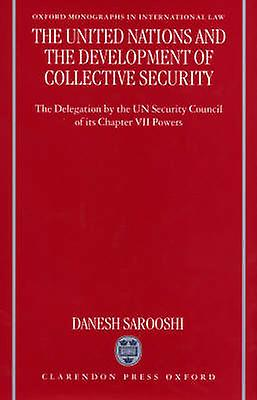 The United Nations and the Development of Collective Security The Delegation by the Un Security Council of Its Chapter VII Powers by Sarooshi & Danesh