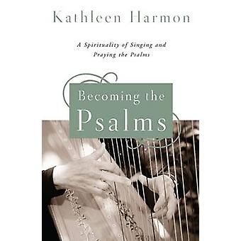 Becoming the Psalms A Spirituality of Singing and Praying the Psalms by Harmon & Kathleen