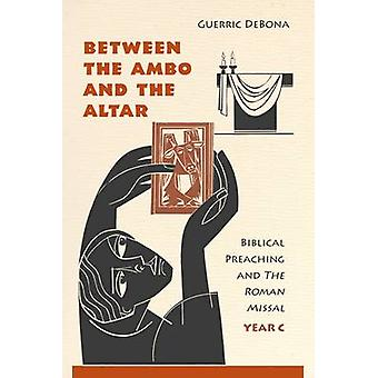 Between the Ambo and the Altar Biblical Preaching and the Roman Missal Year C by DeBona & Guerric