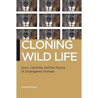 Cloning Wild Life Zoos Captivity and the Future of Endangered Animals by Friese & Carrie
