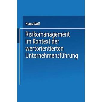 Risikomanagement im Kontext der wertorientierten Unternehmensfhrung by Wolf & Klaus