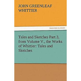 Tales and Sketches Part 3 from Volume V. the Works of Whittier Tales and Sketches by Whittier & John Greenleaf