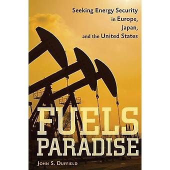 Fuels Paradise Seeking Energy Security in Europe Japan and the United States by Duffield & John S