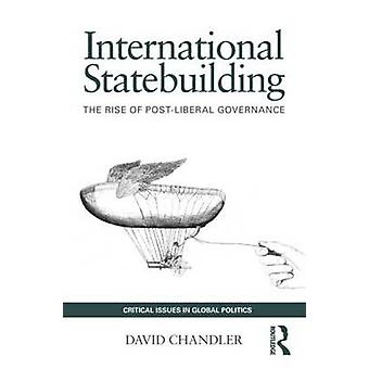 International Statebuilding The Rise of PostLiberal Governance by Chandler & David