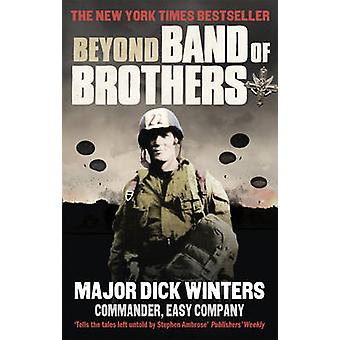 Beyond Band of Brothers - The War Memoirs of Major Dick Winters by Dic