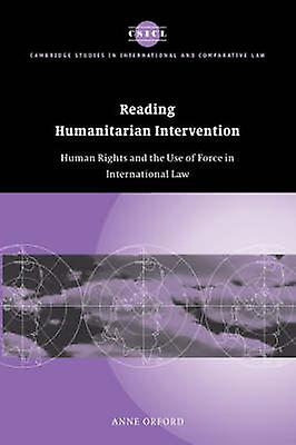 Reading Huhommeitarian Intervention Huhomme Rights and the Use of Force in International Law by Orford & Anne