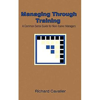 Managing Through Training  A Common Sense Guide for NonTrainer Managers by Cavalier & Richard