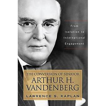 The Conversion of Senator Arthur H. Vandenberg From Isolation to International Engagement by Kaplan & Lawrence S.
