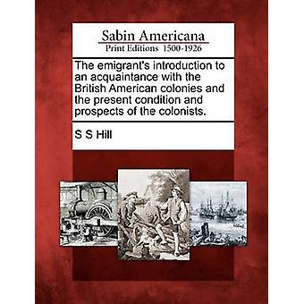 The emigrants introduction to an acquaintance with the British American colonies and the present condition and prospects of the colonists. by Hill & S S