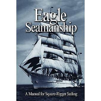 Eagle Seamanship - A Manual for Square-rigger Sailing (4th Revised edi
