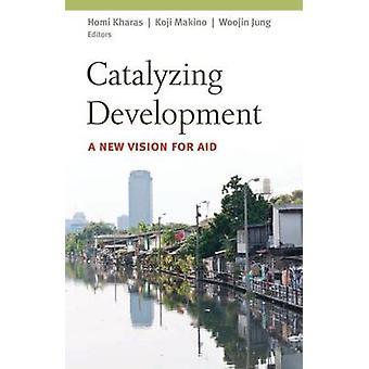 Catalyzing Development - A New Vision for Aid by Homi J. Kharas - Koji