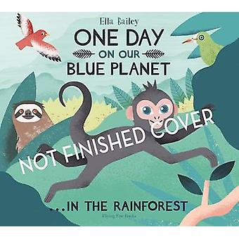 One Day on Our Blue Planet 3 - in the Rainforest by Ella Bailey - 9781