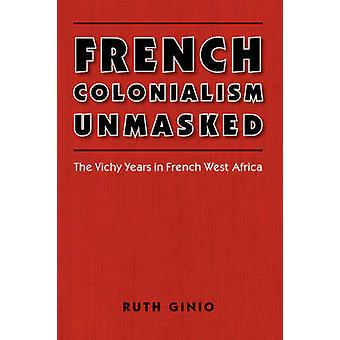 French Colonialism Unmasked - The Vichy Years in French West Africa by