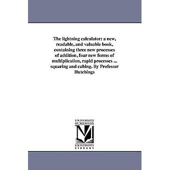 The lightning calculator a new readable and valuable book containing three new processes of addition four new forms of multiplication rapid processes ... squaring and cubing. By Professor Hutchi by Hutchings & William S.