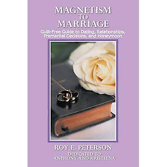 Magnetism to Marriage GuiltFree Guide to Dating Relationships Premarital Decisions and Honeymoon by Peterson & Roy E.