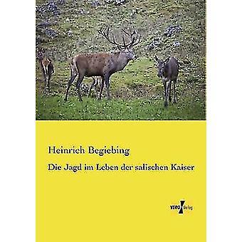 Die Jagd im Leben der salischen Kaiser by Begiebing & Heinrich