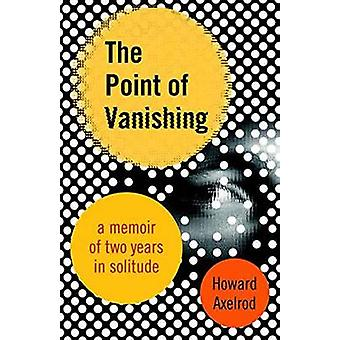 The Point of Vanishing - A Memoir of Two Years in Solitude by Howard A