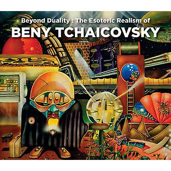 Beyond Duality - The Esoteric Realism of Beny Tchaicovsky by Melitta T