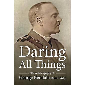 Daring All Things - The Autobiography of George Kendall (1881-1961) by