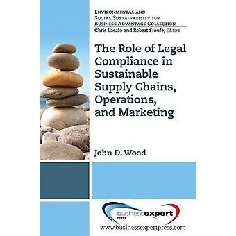 The Role of Legal Compliance in Sustainable Supply Chains Operations and Marketing by Wood & John