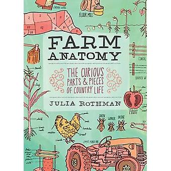 Farm Anatomy - Curious Parts and Pieces of Country Life by Julia Rothm