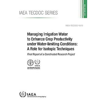 Managing Irrigation Water to Enhance Crop Productivity under Water-Limiting Conditions: A� Role for Isotopic Techniques: Final Report of� a Coordinated Research Project (IAEA TECDOC Series)