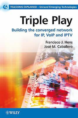 Triple Play Building the Converged Network for IP VoIP and IPTV by Hens & Francisco J.
