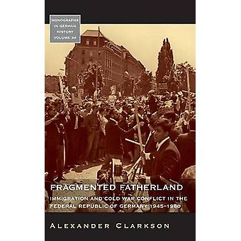 Fragmented Fatherland Immigration and Cold War Conflict in the Federal Republic of Germany 19451980. by Clarkson & Alexander