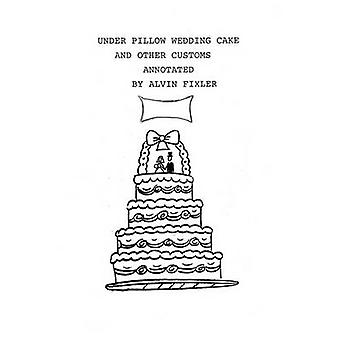 Under Pillow Wedding Cake and Other Customs..Annotated by Alvin Fixler & Fixler