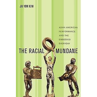 The Racial Mundane Asian American Performance and the Embodied Everyday by Kim & Ju Yon