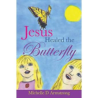 Jesus Healed the Butterfly by Armstrong & Michelle D.