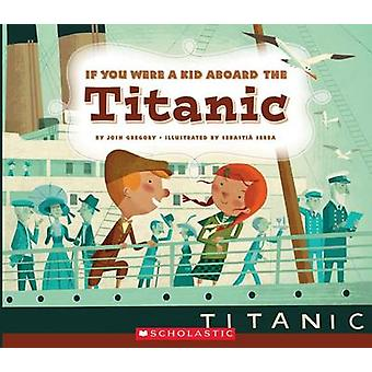 If You Were a Kid Aboard the Titanic by Josh Gregory - 9780531230961