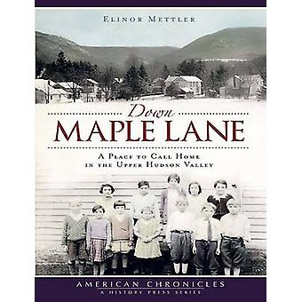 Down Maple Lane - A Place to Call Home in the Upper Hudson Valley by E