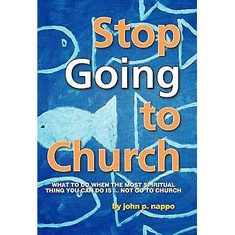 Stop Going to Church What to Do When the Most Spiritual Thing You Can Do Is ... Not Go to Church by Nappo & John P.