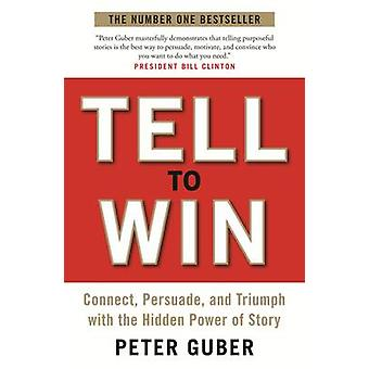 Tell to Win - Connect - Persuade and Triumph with the Hidden Power of