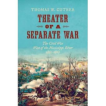 Theater of a Separate War:� The Civil War West of the Mississippi River, 1861-1865 (Littlefield History of the Civil War Era)