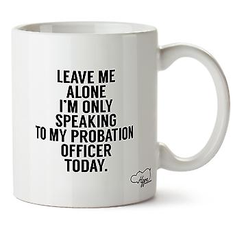 Hippowarehouse Leave Me Alone I'm Only Speaking To My Probation Officer Today Printed Mug Cup Ceramic 10oz