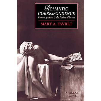 Romantic Correspondence Women Politics and the Fiction of Letters by Favret & Mary A.