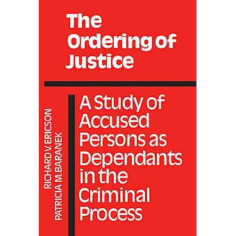 The Ordering of Justice A Study of Accused Persons as Dependants in the Criminal Process by Ericson & Richard V.