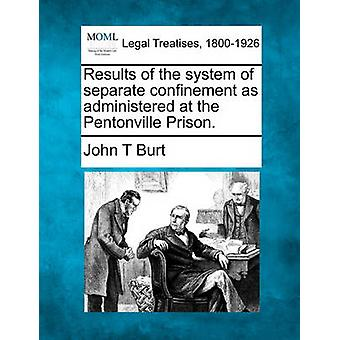 Results of the system of separate confinement as administered at the Pentonville Prison. by Burt & John T