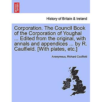 Corporação. O livro Conselho da corporação de Youghal... Edição do original com Anais e apêndices... por R. Caulfield. Com placas etc por Anonymous