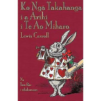 Ko Ng Takahanga i a rihi i Te Ao Mharo Alices Adventures in Wonderland in Maori by Carroll & Lewis